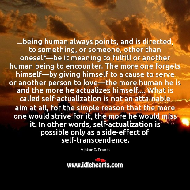 …being human always points, and is directed, to something, or someone, other Viktor E. Frankl Picture Quote