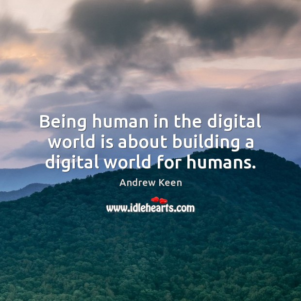 Being human in the digital world is about building a digital world for humans. Andrew Keen Picture Quote