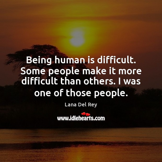 Image, Being human is difficult. Some people make it more difficult than others.