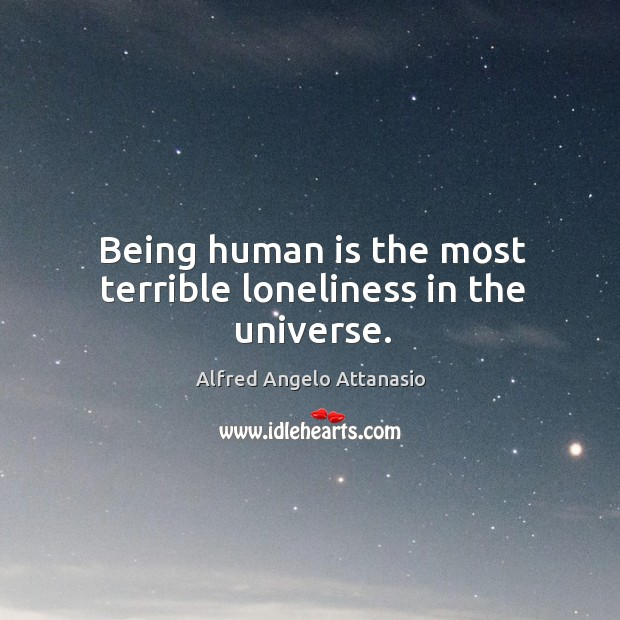 Being human is the most terrible loneliness in the universe. Image