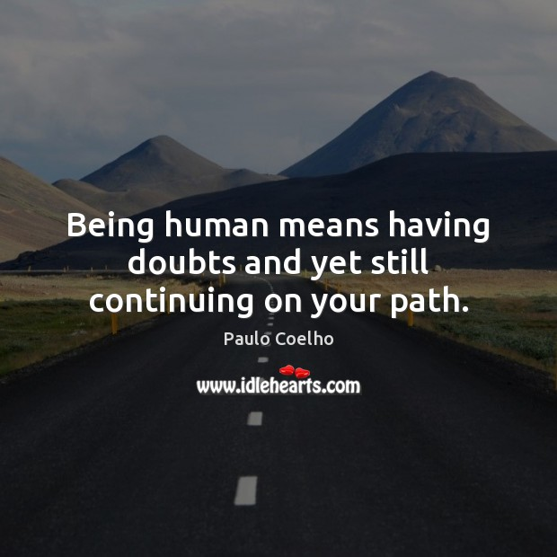 Being human means having doubts and yet still continuing on your path. Paulo Coelho Picture Quote