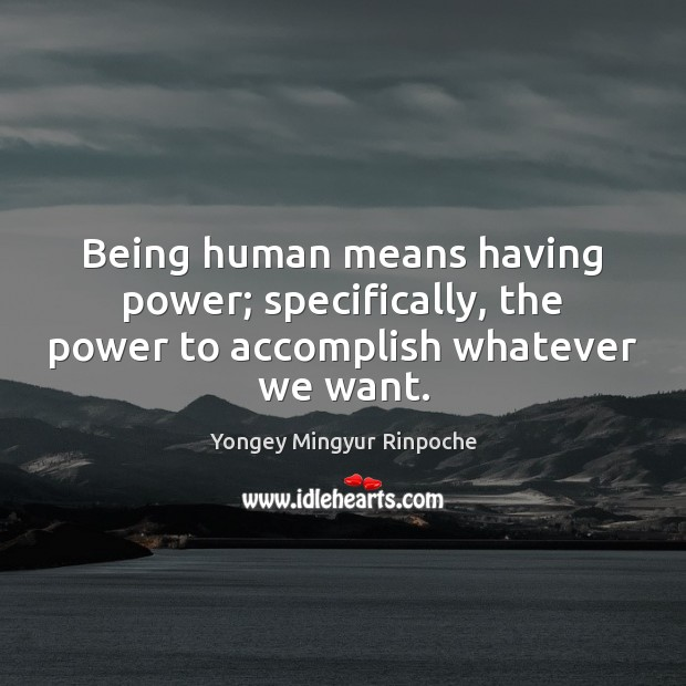 Being human means having power; specifically, the power to accomplish whatever we want. Yongey Mingyur Rinpoche Picture Quote