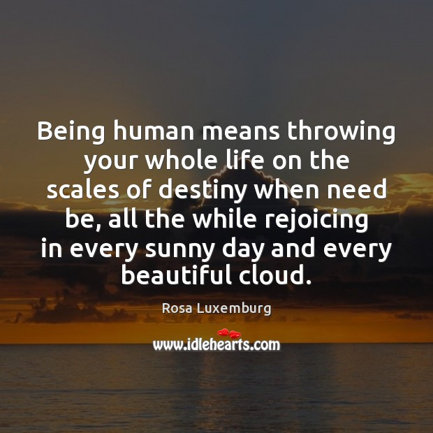 Image, Being human means throwing your whole life on the scales of destiny