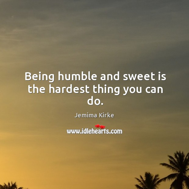 Being humble and sweet is the hardest thing you can do. Jemima Kirke Picture Quote