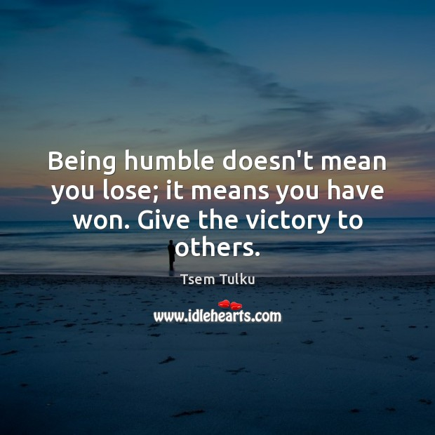 Being humble doesn't mean you lose; it means you have won. Give the victory to others. Image