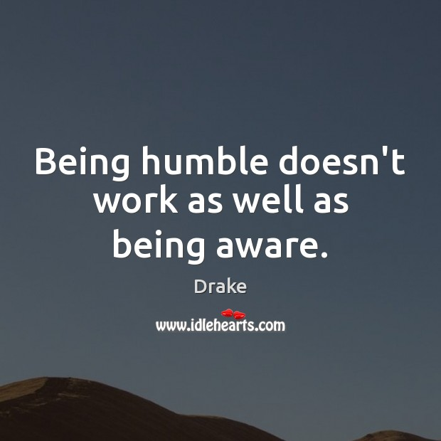 Being humble doesn't work as well as being aware. Image
