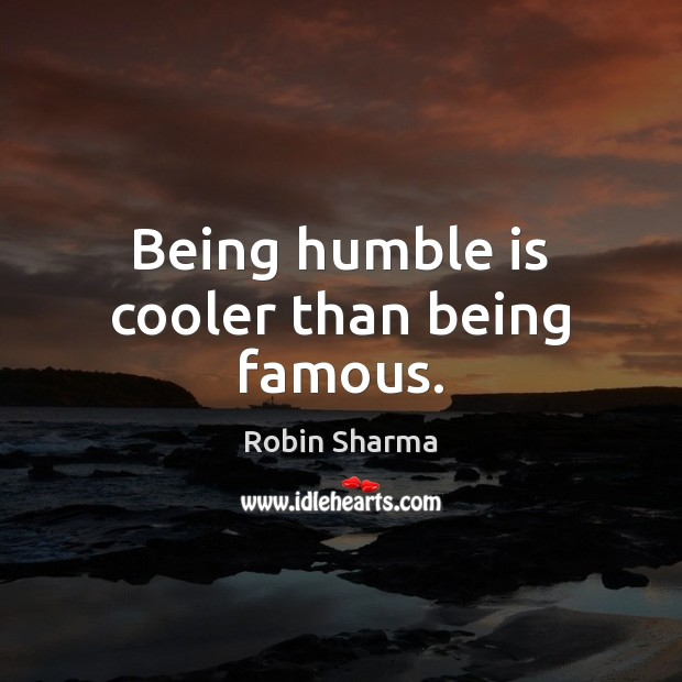 Image, Being humble is cooler than being famous.
