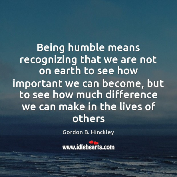 Being humble means recognizing that we are not on earth to see Image