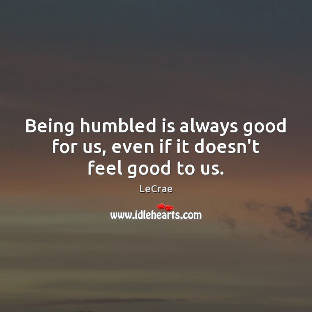 Being humbled is always good for us, even if it doesn't feel good to us. Image