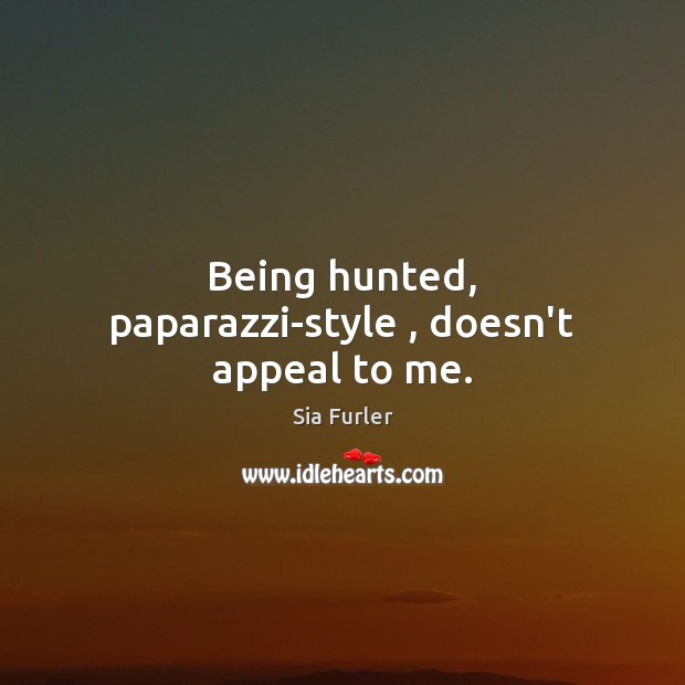 Being hunted, paparazzi-style , doesn't appeal to me. Image
