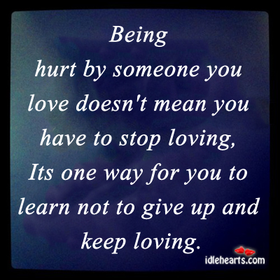 Being hurt by someone you love doesnt mean you have to stop loving,