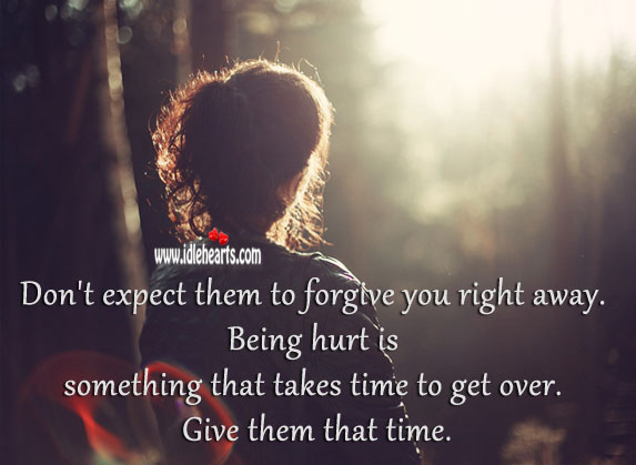 Don't expect them to forgive you right away. Hurt Quotes Image