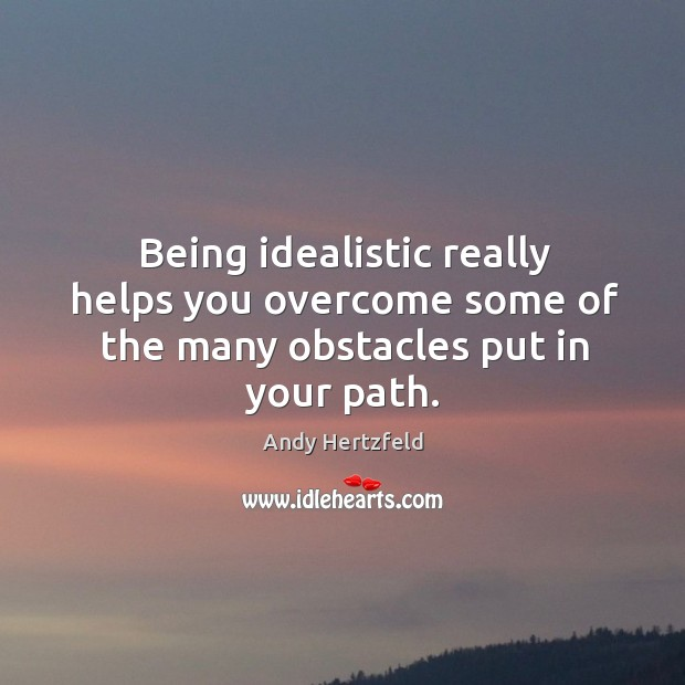 Being idealistic really helps you overcome some of the many obstacles put in your path. Image