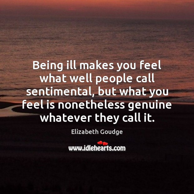 Being ill makes you feel what well people call sentimental, but what Elizabeth Goudge Picture Quote