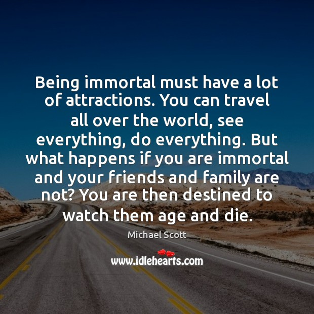 Being immortal must have a lot of attractions. You can travel all Michael Scott Picture Quote