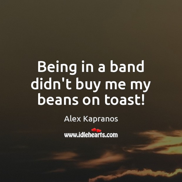 Being in a band didn't buy me my beans on toast! Image