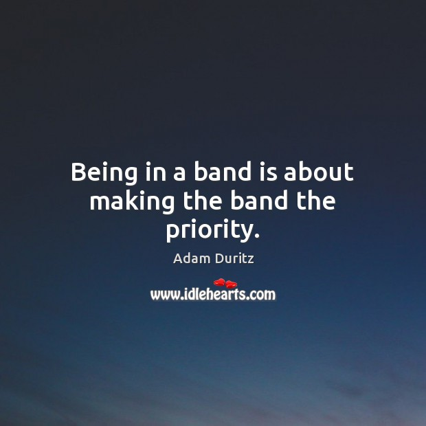 Being in a band is about making the band the priority. Priority Quotes Image