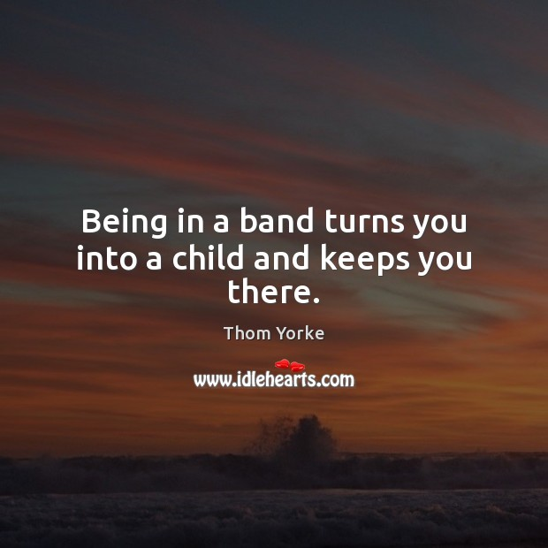 Being in a band turns you into a child and keeps you there. Thom Yorke Picture Quote