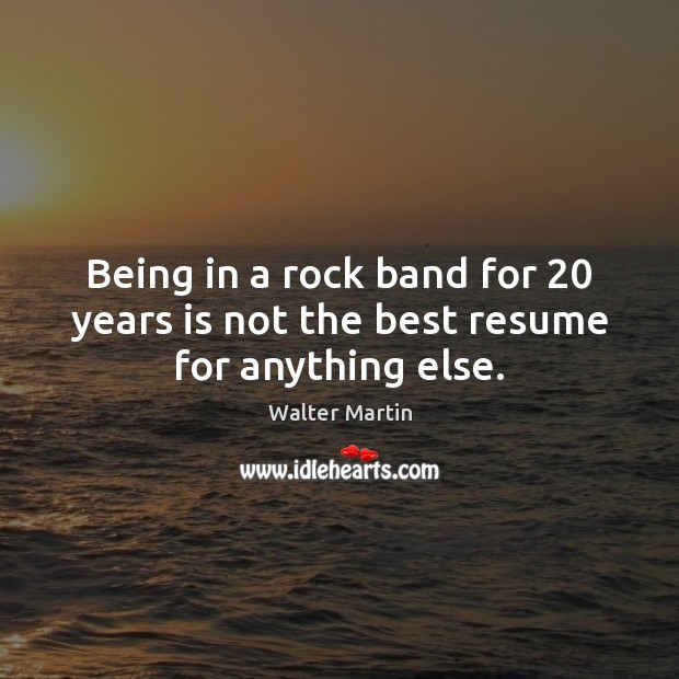 Being in a rock band for 20 years is not the best resume for anything else. Image