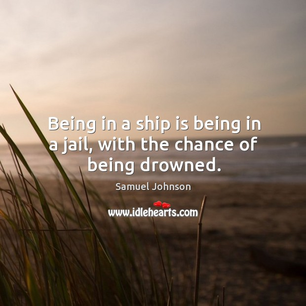 Being in a ship is being in a jail, with the chance of being drowned. Image