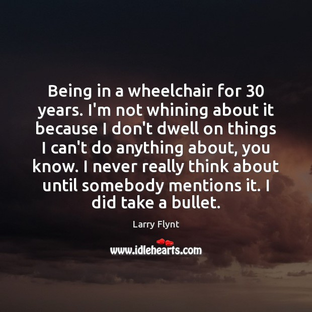 Being in a wheelchair for 30 years. I\'m not whining about it ...