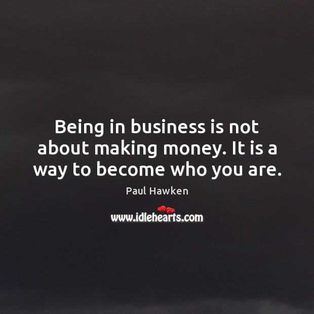 Being in business is not about making money. It is a way to become who you are. Paul Hawken Picture Quote