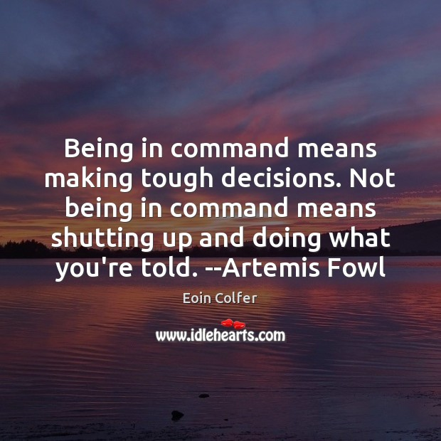 Being in command means making tough decisions. Not being in command means Eoin Colfer Picture Quote