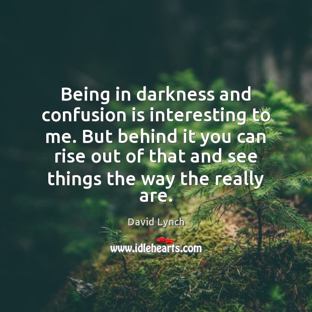 Being in darkness and confusion is interesting to me. But behind it Image