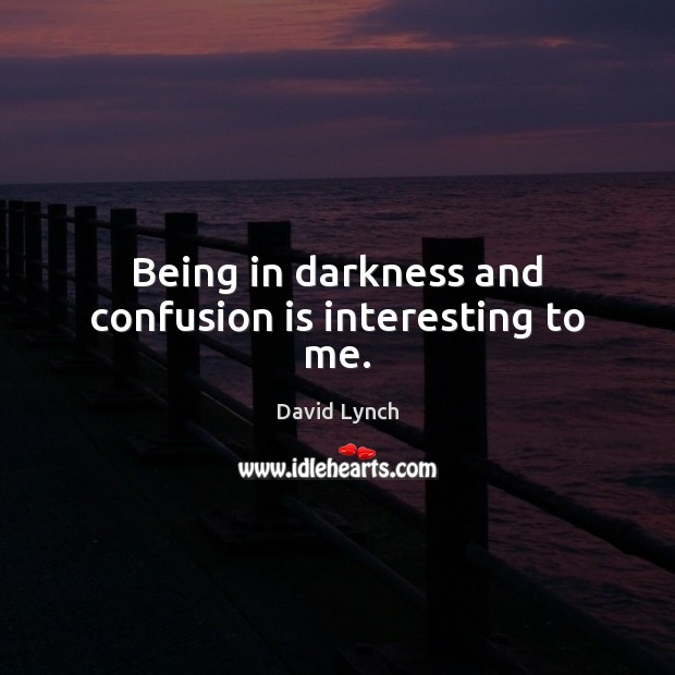 Image, Being in darkness and confusion is interesting to me.