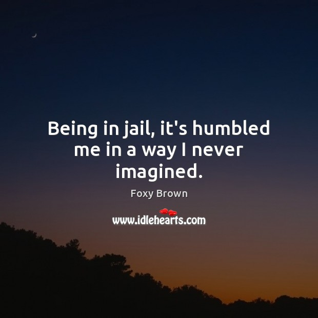 Being in jail, it's humbled me in a way I never imagined. Image
