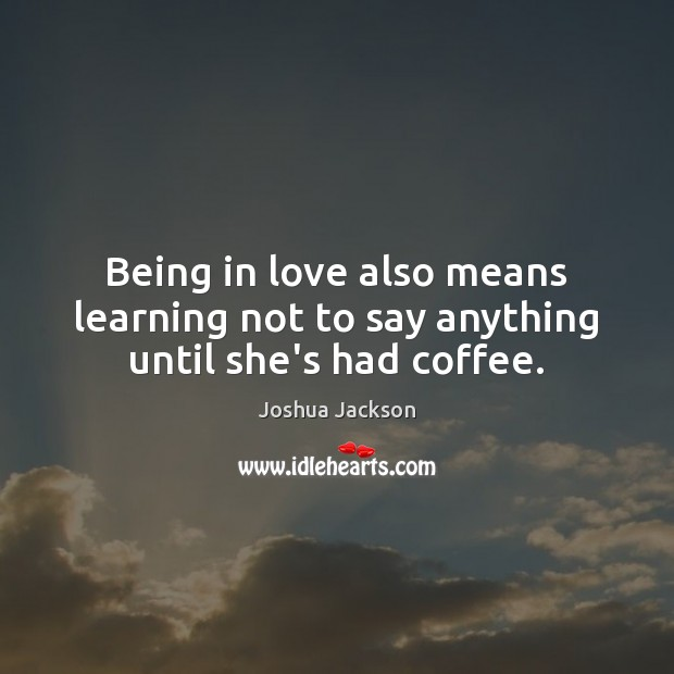 Being in love also means learning not to say anything until she's had coffee. Joshua Jackson Picture Quote