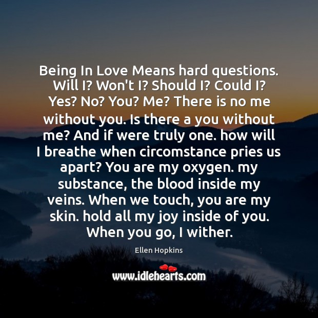 Being In Love Means hard questions. Will I? Won't I? Should I? Ellen Hopkins Picture Quote