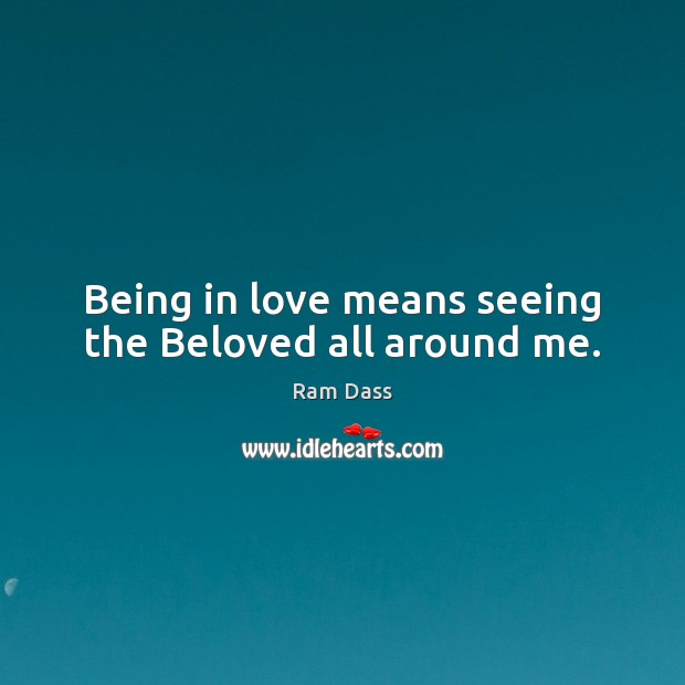 Image, Being in love means seeing the Beloved all around me.