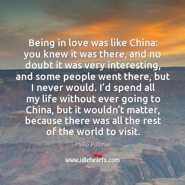 Being in love was like china: you knew it was there, and no doubt it was very interesting Philip Pullman Picture Quote