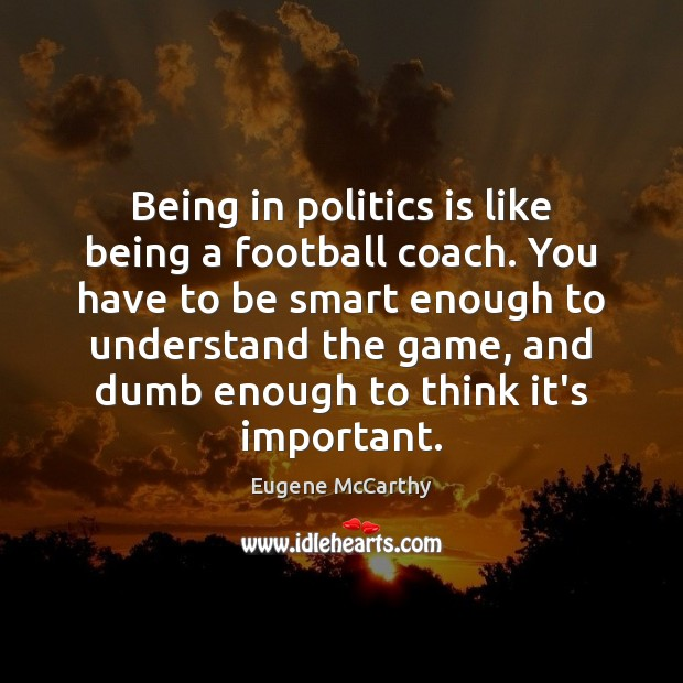Image, Being in politics is like being a football coach. You have to