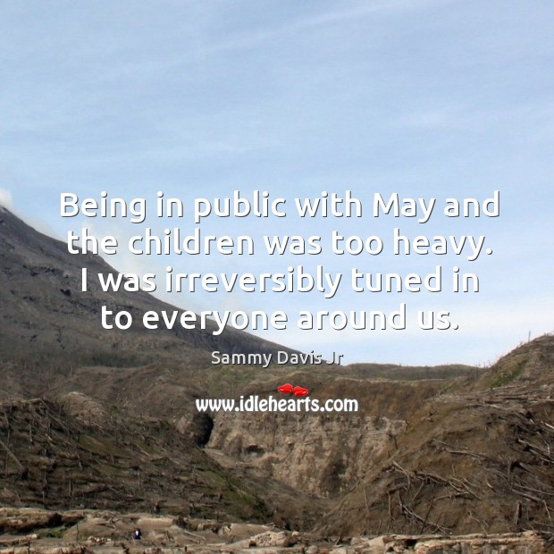 Being in public with may and the children was too heavy. I was irreversibly tuned in to everyone around us. Image