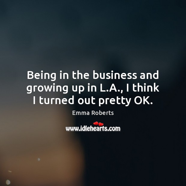 Being in the business and growing up in L.A., I think I turned out pretty OK. Emma Roberts Picture Quote
