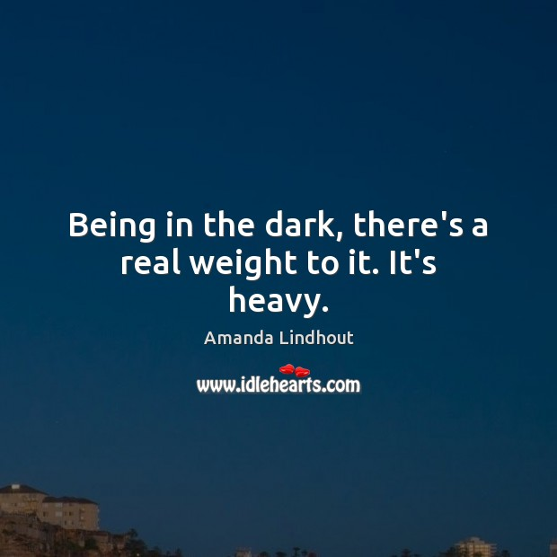 Being in the dark, there's a real weight to it. It's heavy. Amanda Lindhout Picture Quote