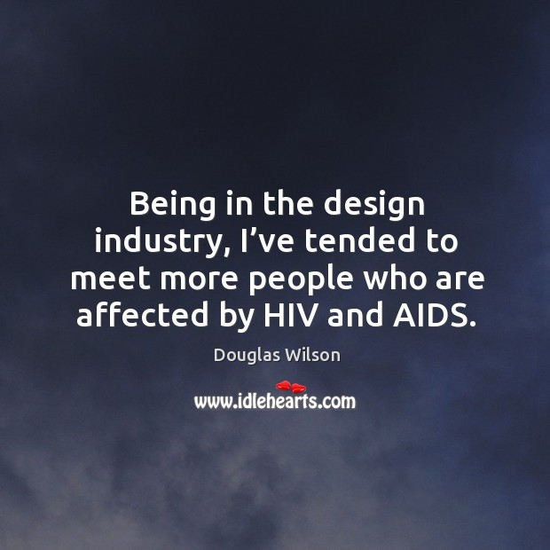 Being in the design industry, I've tended to meet more people who are affected by hiv and aids. Image
