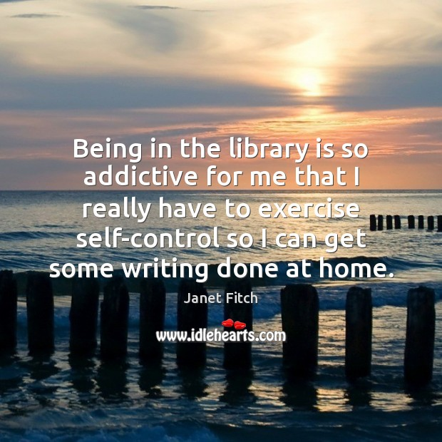 Being in the library is so addictive for me that I really Janet Fitch Picture Quote