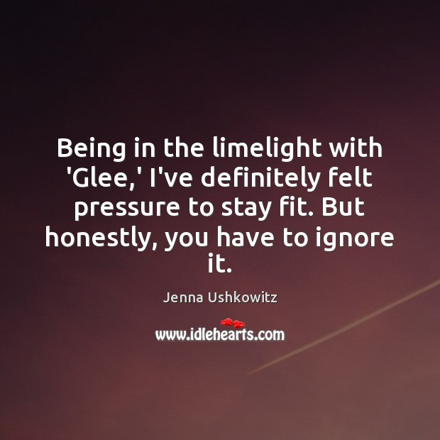 Being in the limelight with 'Glee,' I've definitely felt pressure to Jenna Ushkowitz Picture Quote