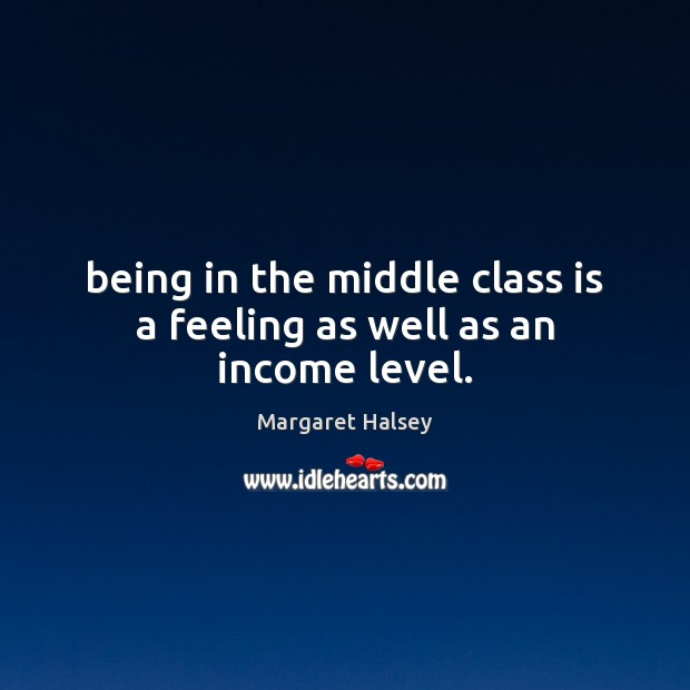 Being in the middle class is a feeling as well as an income level. Margaret Halsey Picture Quote
