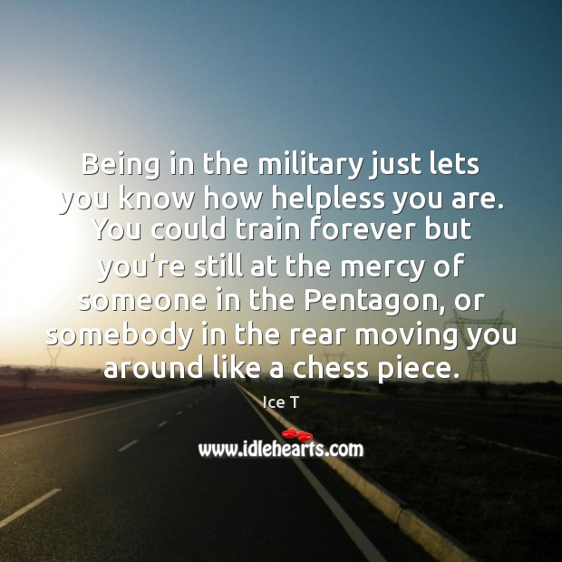 Being in the military just lets you know how helpless you are. Ice T Picture Quote