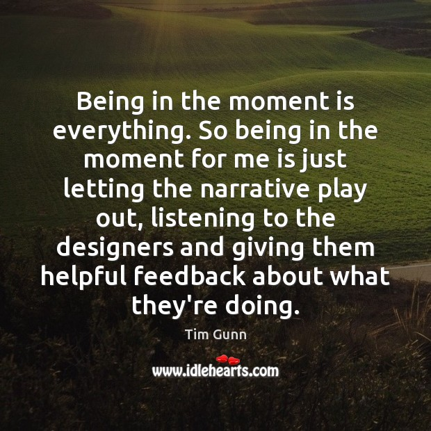 Being in the moment is everything. So being in the moment for Tim Gunn Picture Quote