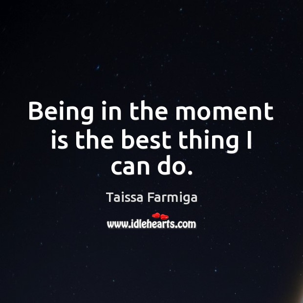 Image, Being in the moment is the best thing I can do.