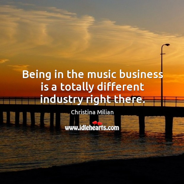 Being in the music business is a totally different industry right there. Image