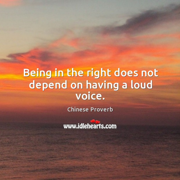 Image, Being in the right does not depend on having a loud voice.