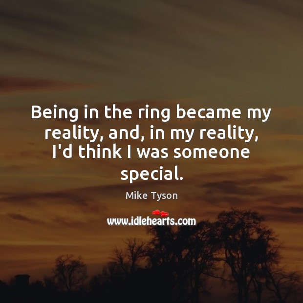 Image, Being in the ring became my reality, and, in my reality, I'd think I was someone special.