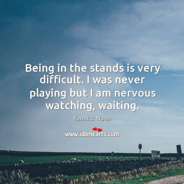 Being in the stands is very difficult. I was never playing but Yannick Noah Picture Quote