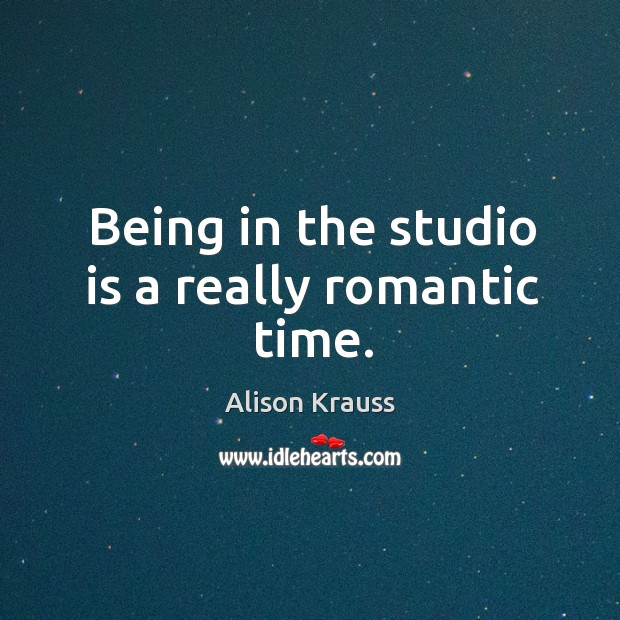 Being in the studio is a really romantic time. Alison Krauss Picture Quote